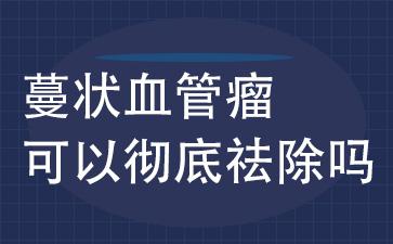 上海血管瘤医院怎么样:蔓状血管瘤可以彻底祛除吗