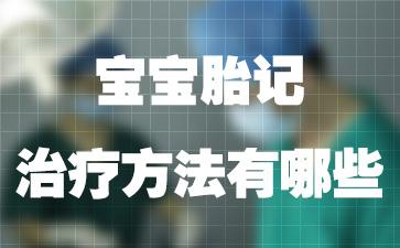 上海宝宝胎记医院排名医院:宝宝胎记治疗方法有哪些