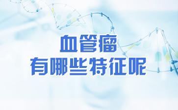 上海血管瘤医院好不好:血管瘤有哪些特征呢
