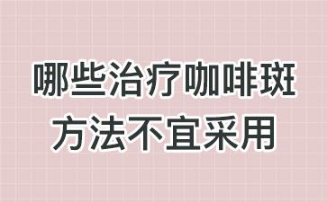 上海祛咖啡斑最好的医院:哪些治疗咖啡斑方法不宜采用