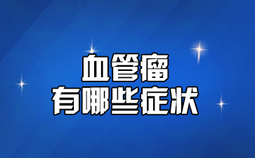上海有名血管瘤专科医院:血管瘤有哪些症状