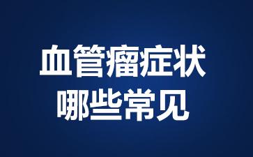 上海血管瘤医院?血管瘤症状哪些常见?