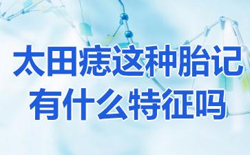 上海哪家医院可以祛胎记?太田痣这种胎记有什么特征吗?