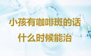 上海哪里去胎记比较好?小孩有咖啡斑的话什么时候能治?