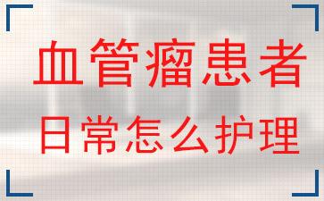 血管瘤上海哪家医院比较好?血管瘤患者日常怎么护理?