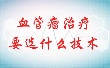血管瘤治疗要选什么技术?上海看血管瘤最好的医院哪家最好